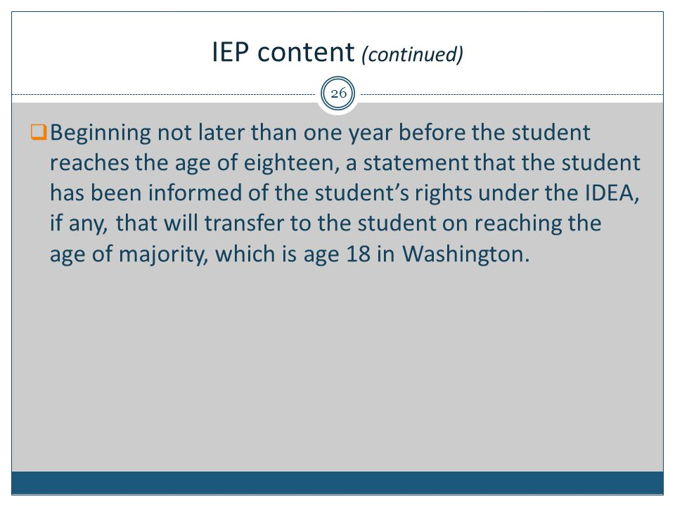 IEP content (continued)  Beginning not later than one year before the student reaches the age of eighteen, a statement that the student has been informed of the student's rights under the IDEA, if any, that will transfer to the student on reaching the age of majority, which is age 18 in Washington.