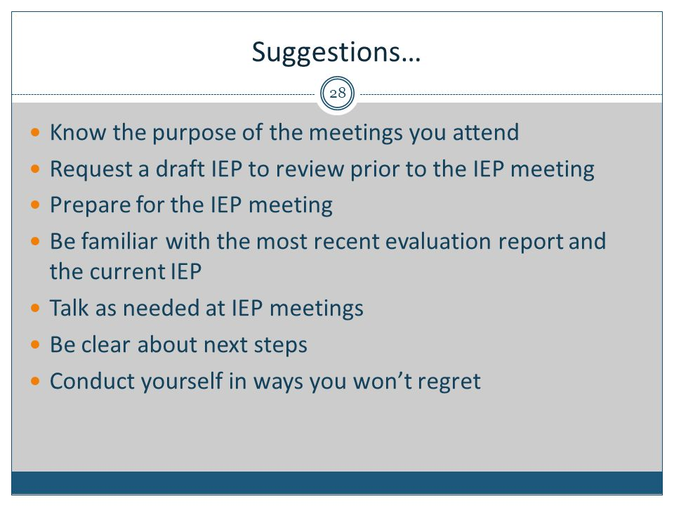 Suggestions… 28 Know the purpose of the meetings you attend Request a draft IEP to review prior to the IEP meeting Prepare for the IEP meeting Be familiar with the most recent evaluation report and the current IEP Talk as needed at IEP meetings Be clear about next steps Conduct yourself in ways you won't regret
