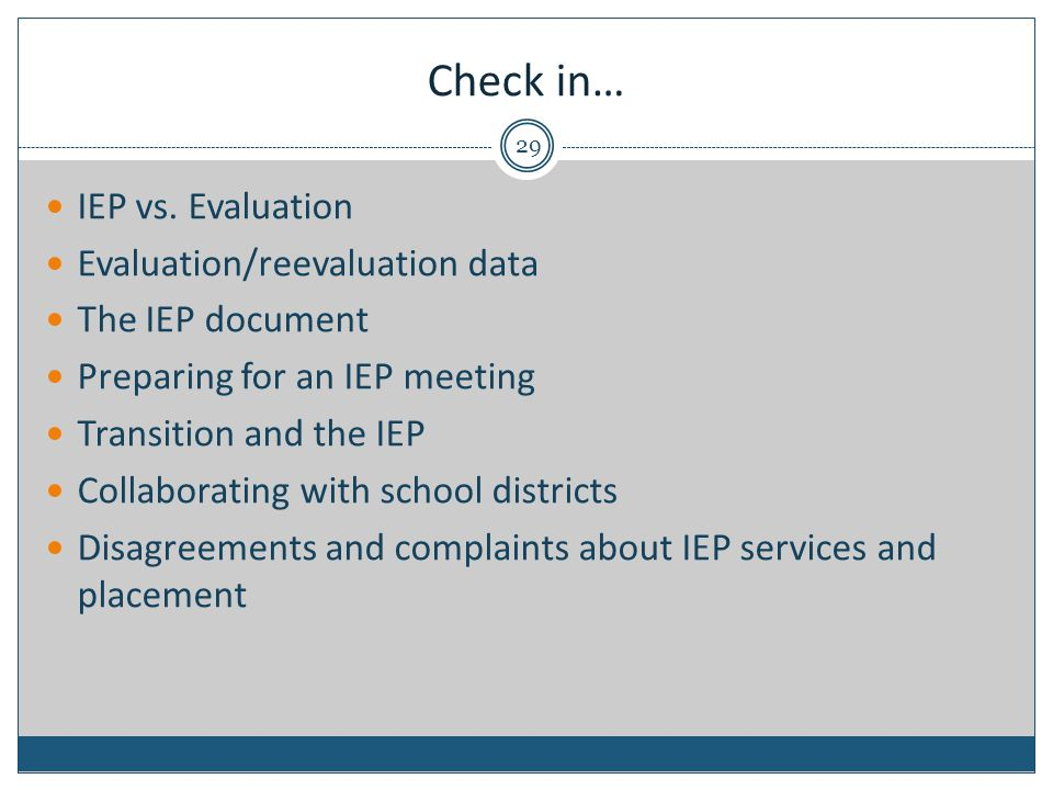 Check in… 29 IEP vs. Evaluation Evaluation/reevaluation data The IEP document Preparing for an IEP meeting Transition and the IEP Collaborating with s