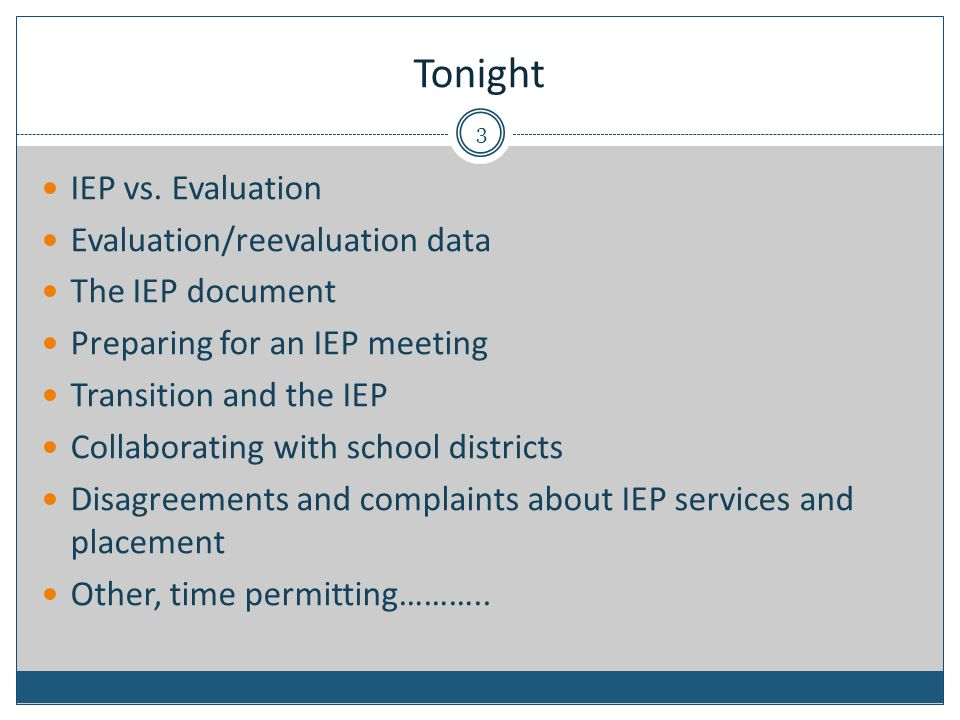 Tonight IEP vs. Evaluation Evaluation/reevaluation data The IEP document Preparing for an IEP meeting Transition and the IEP Collaborating with school