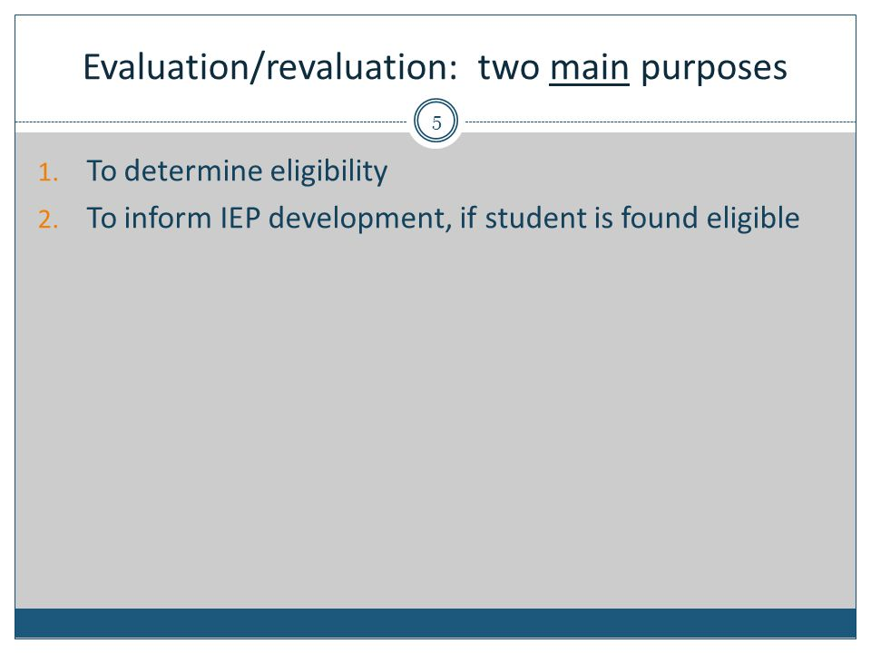 Evaluation/revaluation: two main purposes 1. To determine eligibility 2. To inform IEP development, if student is found eligible 5