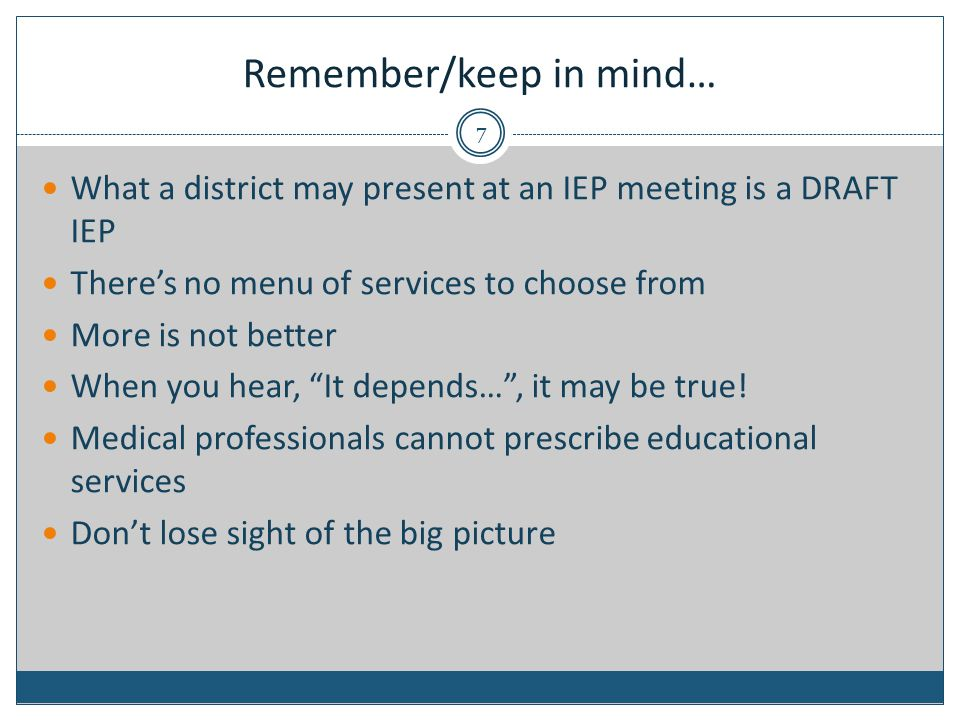 Remember/keep in mind… What a district may present at an IEP meeting is a DRAFT IEP There's no menu of services to choose from More is not better When you hear, It depends… , it may be true.