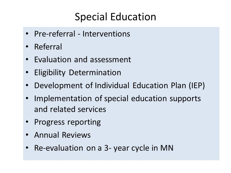 Special Education Pre-referral - Interventions Referral Evaluation and assessment Eligibility Determination Development of Individual Education Plan (IEP) Implementation of special education supports and related services Progress reporting Annual Reviews Re-evaluation on a 3- year cycle in MN