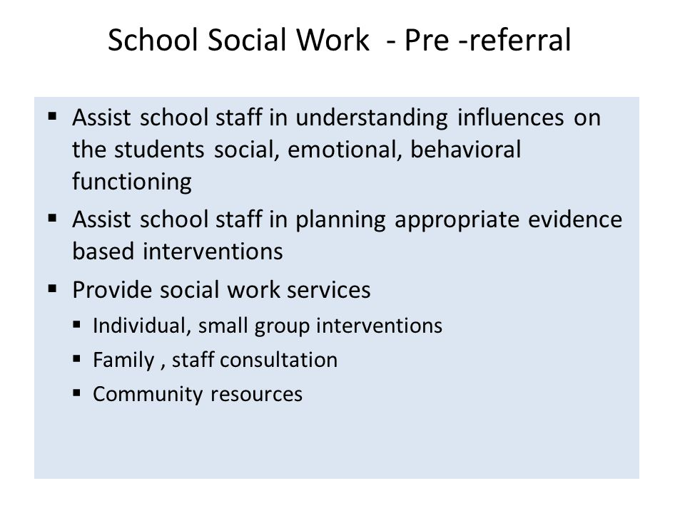 School Social Work - Pre -referral  Assist school staff in understanding influences on the students social, emotional, behavioral functioning  Assist school staff in planning appropriate evidence based interventions  Provide social work services  Individual, small group interventions  Family, staff consultation  Community resources