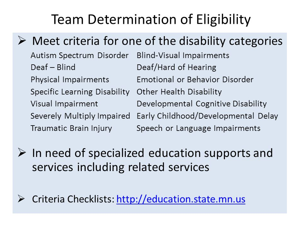 Team Determination of Eligibility  Meet criteria for one of the disability categories Autism Spectrum Disorder Blind-Visual Impairments Deaf – BlindDeaf/Hard of Hearing Physical ImpairmentsEmotional or Behavior Disorder Specific Learning DisabilityOther Health Disability Visual ImpairmentDevelopmental Cognitive Disability Severely Multiply ImpairedEarly Childhood/Developmental Delay Traumatic Brain InjurySpeech or Language Impairments  In need of specialized education supports and services including related services  Criteria Checklists: http://education.state.mn.ushttp://education.state.mn.us