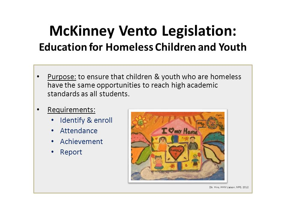 McKinney Vento Legislation: Education for Homeless Children and Youth Purpose: to ensure that children & youth who are homeless have the same opportunities to reach high academic standards as all students.