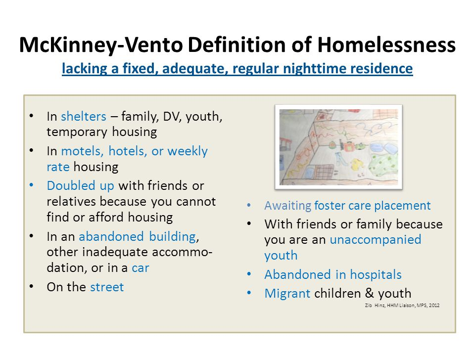 McKinney-Vento Definition of Homelessness lacking a fixed, adequate, regular nighttime residence In shelters – family, DV, youth, temporary housing In motels, hotels, or weekly rate housing Doubled up with friends or relatives because you cannot find or afford housing In an abandoned building, other inadequate accommo- dation, or in a car On the street Awaiting foster care placement With friends or family because you are an unaccompanied youth Abandoned in hospitals Migrant children & youth Zib Hinz, HHM Liaison, MPS, 2012