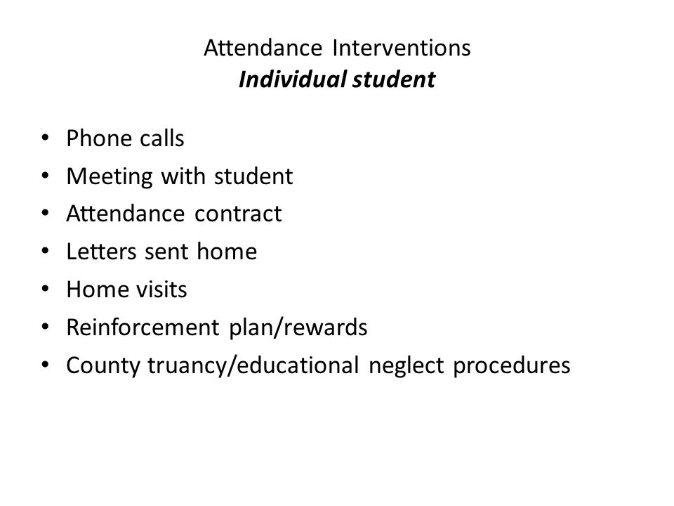Attendance Interventions Individual student Phone calls Meeting with student Attendance contract Letters sent home Home visits Reinforcement plan/rewards County truancy/educational neglect procedures