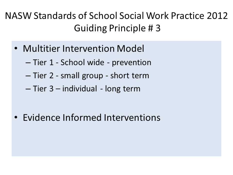 NASW Standards of School Social Work Practice 2012 Guiding Principle # 3 Multitier Intervention Model – Tier 1 - School wide - prevention – Tier 2 - small group - short term – Tier 3 – individual - long term Evidence Informed Interventions