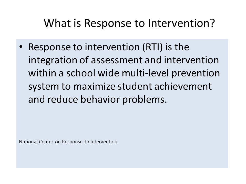Response to intervention (RTI) is the integration of assessment and intervention within a school wide multi-level prevention system to maximize student achievement and reduce behavior problems.