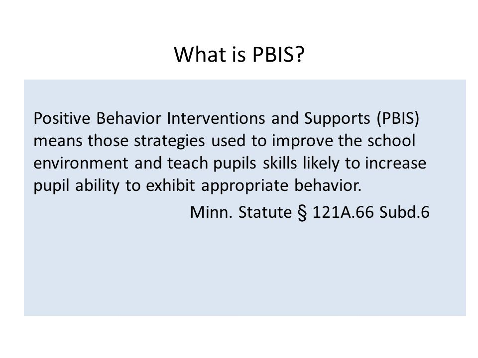Positive Behavior Interventions and Supports (PBIS) means those strategies used to improve the school environment and teach pupils skills likely to increase pupil ability to exhibit appropriate behavior.