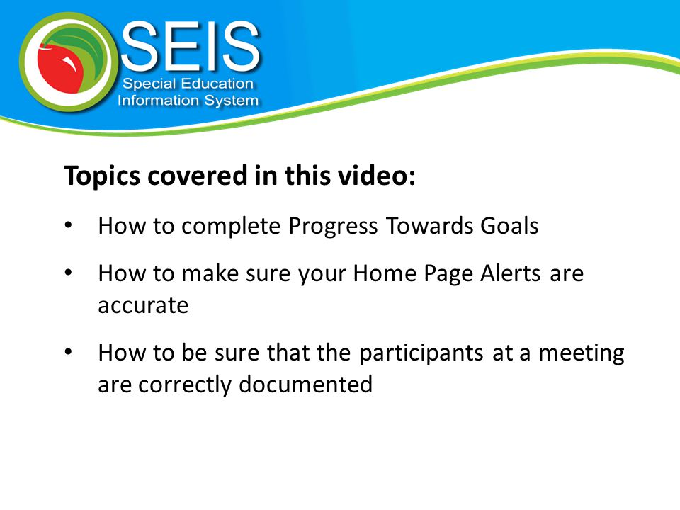 Topics covered in this video: How to complete Progress Towards Goals How to make sure your Home Page Alerts are accurate How to be sure that the participants at a meeting are correctly documented