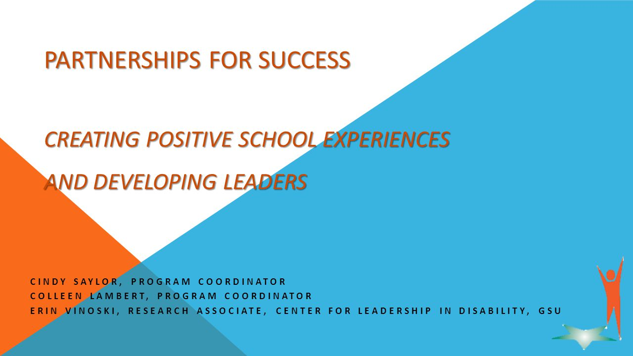 PARTNERSHIPS FOR SUCCESS CREATING POSITIVE SCHOOL EXPERIENCES AND DEVELOPING LEADERS CINDY SAYLOR, PROGRAM COORDINATOR COLLEEN LAMBERT, PROGRAM COORDINATOR ERIN VINOSKI, RESEARCH ASSOCIATE, CENTER FOR LEADERSHIP IN DISABILITY, GSU