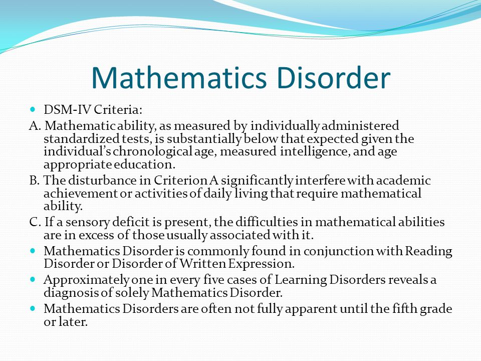 Mathematics Disorder DSM-IV Criteria: A. Mathematic ability, as measured by individually administered standardized tests, is substantially below that