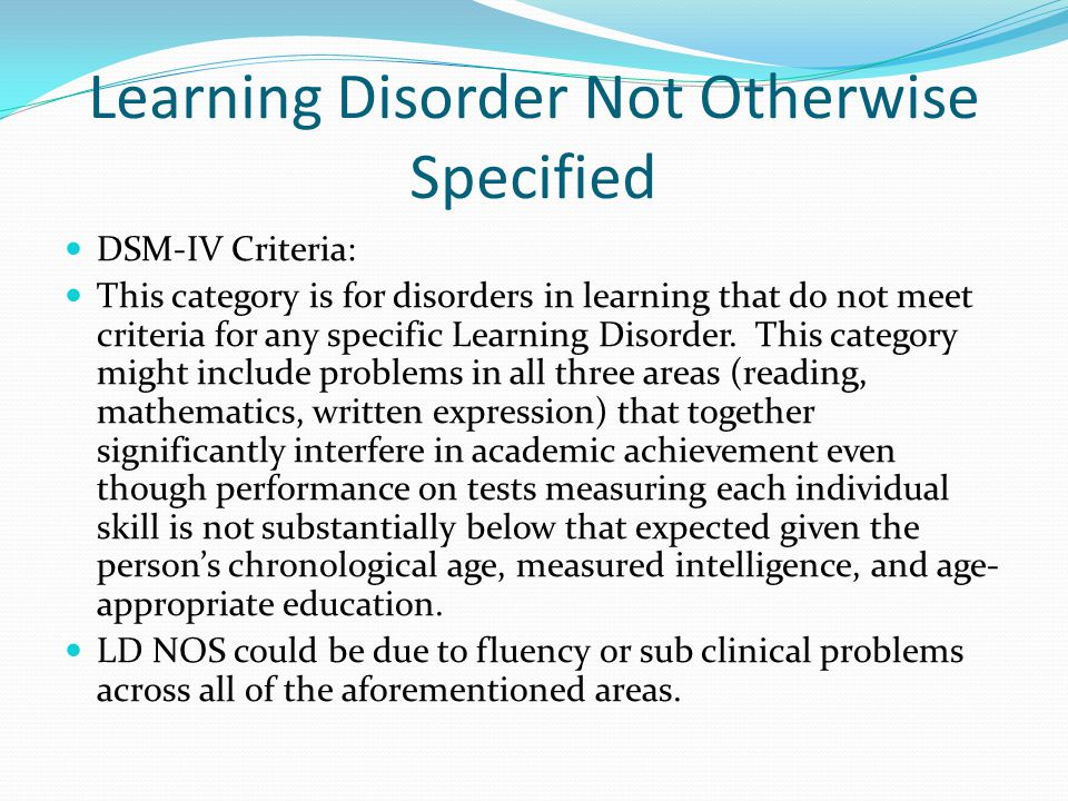Learning Disorder Not Otherwise Specified DSM-IV Criteria: This category is for disorders in learning that do not meet criteria for any specific Learning Disorder.
