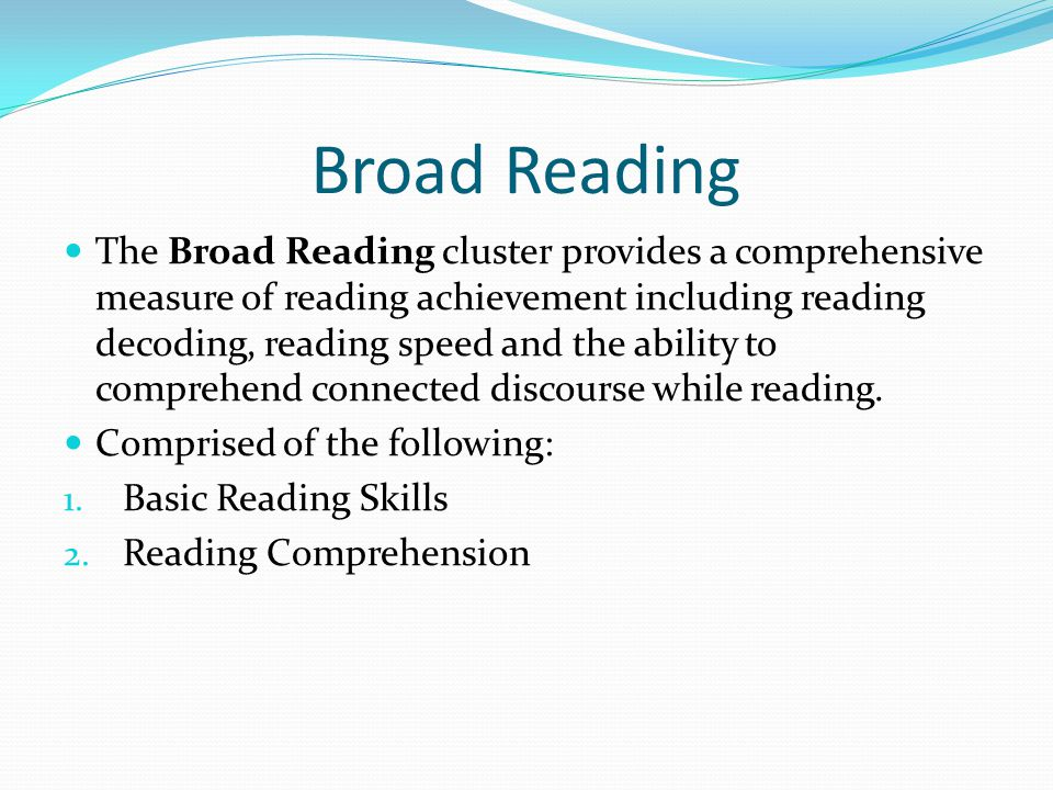 Broad Reading The Broad Reading cluster provides a comprehensive measure of reading achievement including reading decoding, reading speed and the ability to comprehend connected discourse while reading.