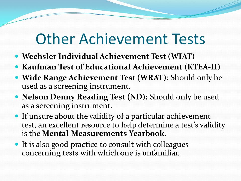 Other Achievement Tests Wechsler Individual Achievement Test (WIAT) Kaufman Test of Educational Achievement (KTEA-II) Wide Range Achievement Test (WRAT): Should only be used as a screening instrument.