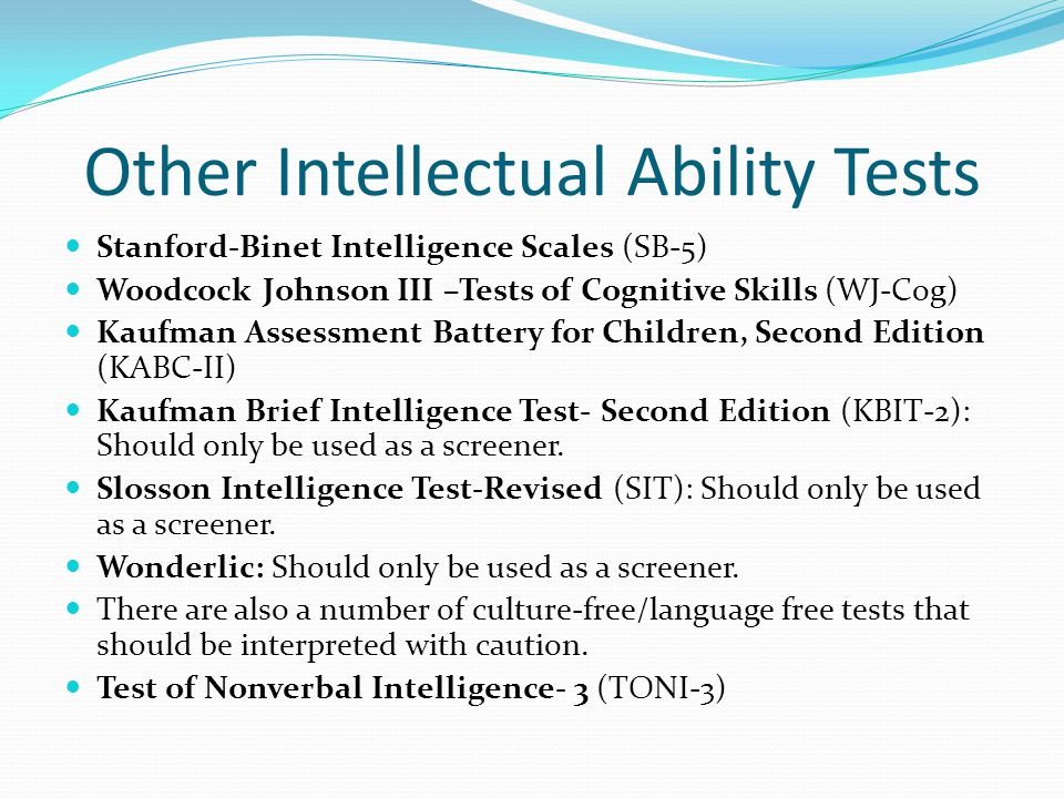 Other Intellectual Ability Tests Stanford-Binet Intelligence Scales (SB-5) Woodcock Johnson III –Tests of Cognitive Skills (WJ-Cog) Kaufman Assessment Battery for Children, Second Edition (KABC-II) Kaufman Brief Intelligence Test- Second Edition (KBIT-2): Should only be used as a screener.