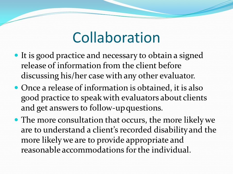 Collaboration It is good practice and necessary to obtain a signed release of information from the client before discussing his/her case with any other evaluator.
