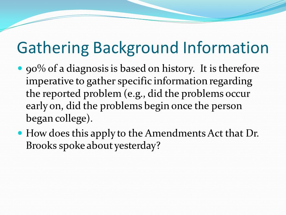 Gathering Background Information 90% of a diagnosis is based on history.