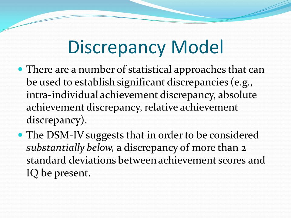 Discrepancy Model There are a number of statistical approaches that can be used to establish significant discrepancies (e.g., intra-individual achievement discrepancy, absolute achievement discrepancy, relative achievement discrepancy).