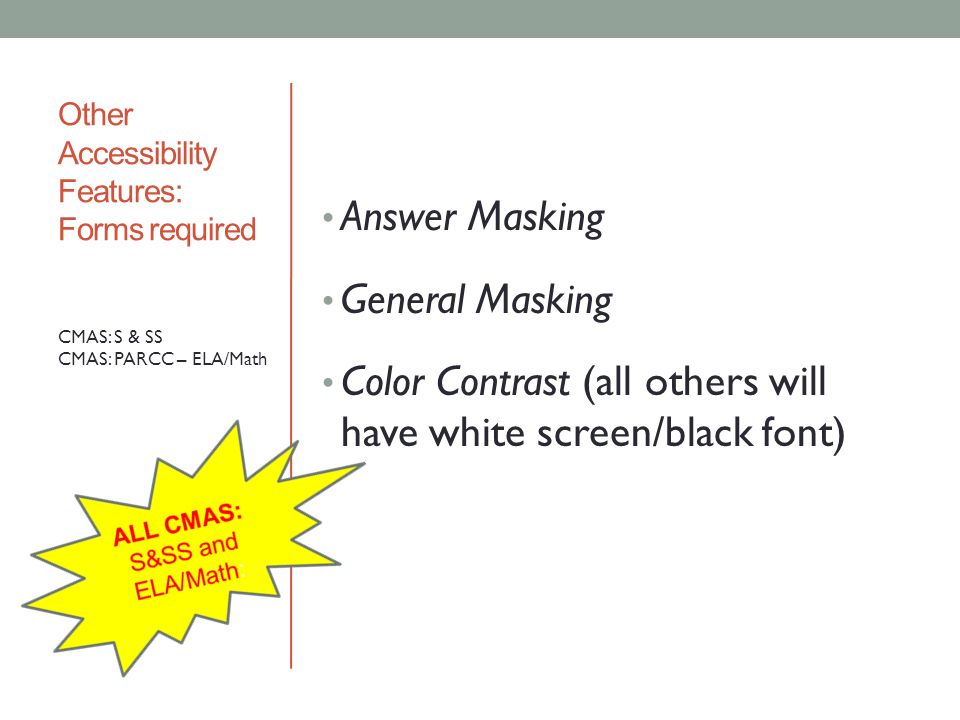 Other Accessibility Features: Forms required Answer Masking General Masking Color Contrast (all others will have white screen/black font) CMAS: S & SS