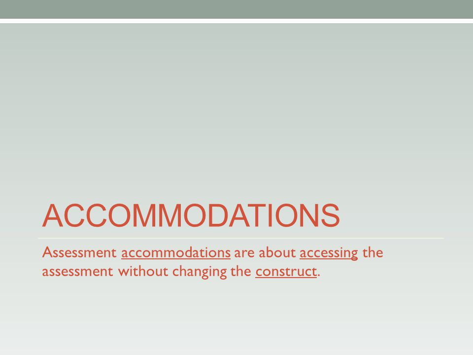 ACCOMMODATIONS Assessment accommodations are about accessing the assessment without changing the construct.