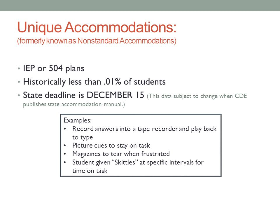 Unique Accommodations: (formerly known as Nonstandard Accommodations) IEP or 504 plans Historically less than.01% of students State deadline is DECEMB