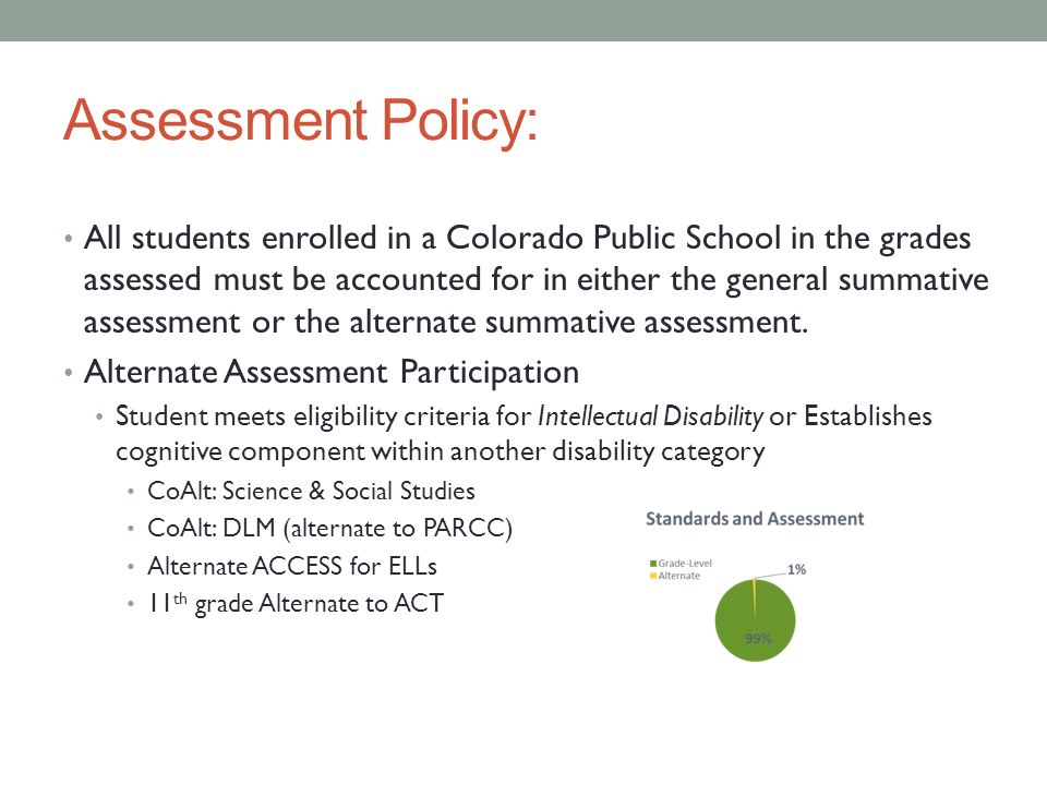 Assessment Policy: All students enrolled in a Colorado Public School in the grades assessed must be accounted for in either the general summative asse