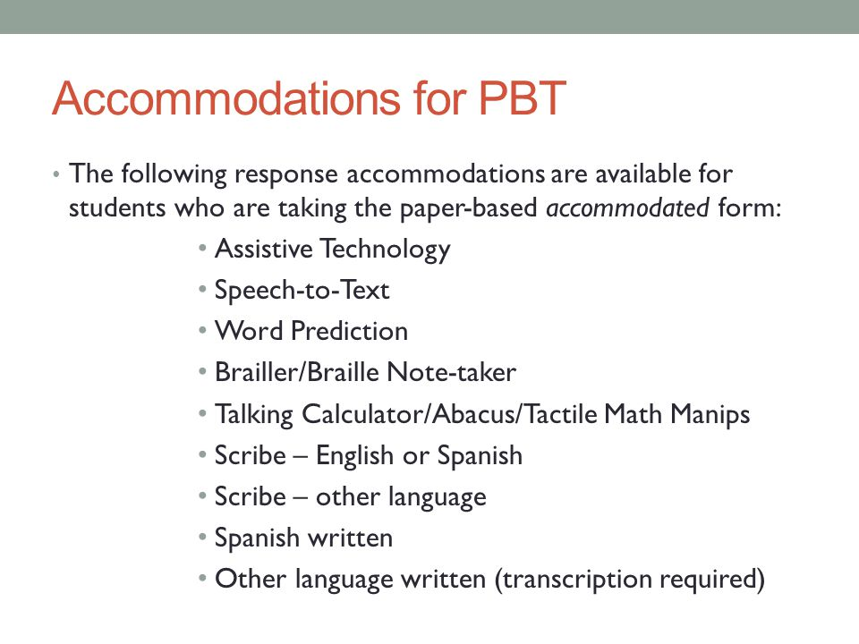Accommodations for PBT The following response accommodations are available for students who are taking the paper-based accommodated form: Assistive Te