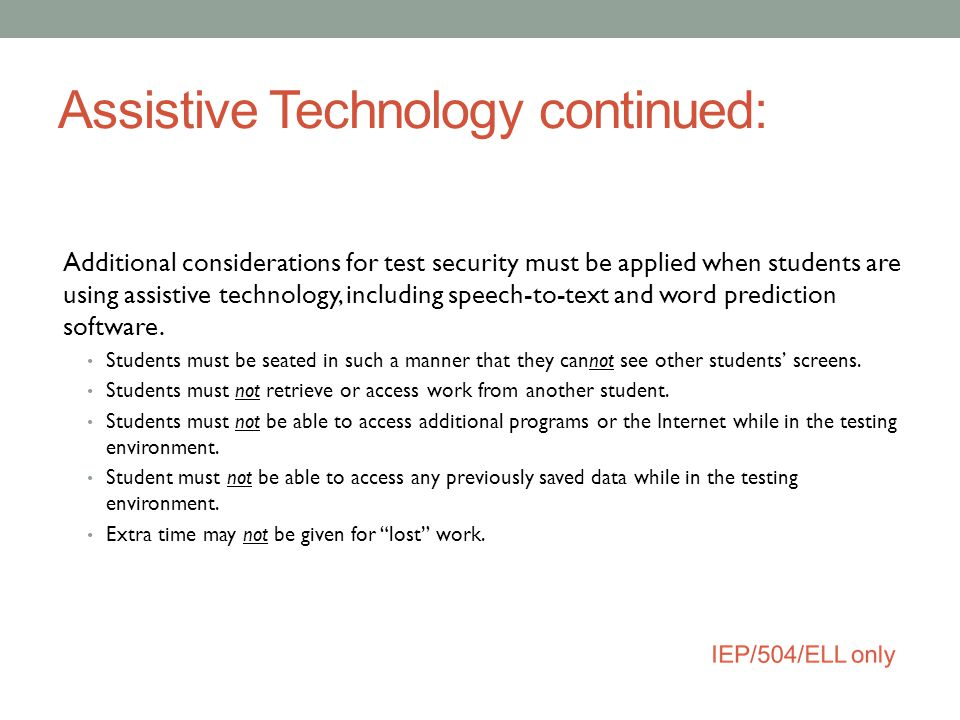 Assistive Technology continued: Additional considerations for test security must be applied when students are using assistive technology, including sp