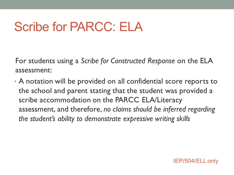 Scribe for PARCC: ELA For students using a Scribe for Constructed Response on the ELA assessment: A notation will be provided on all confidential scor