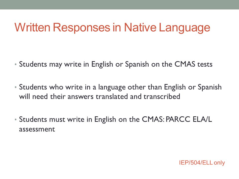Written Responses in Native Language Students may write in English or Spanish on the CMAS tests Students who write in a language other than English or