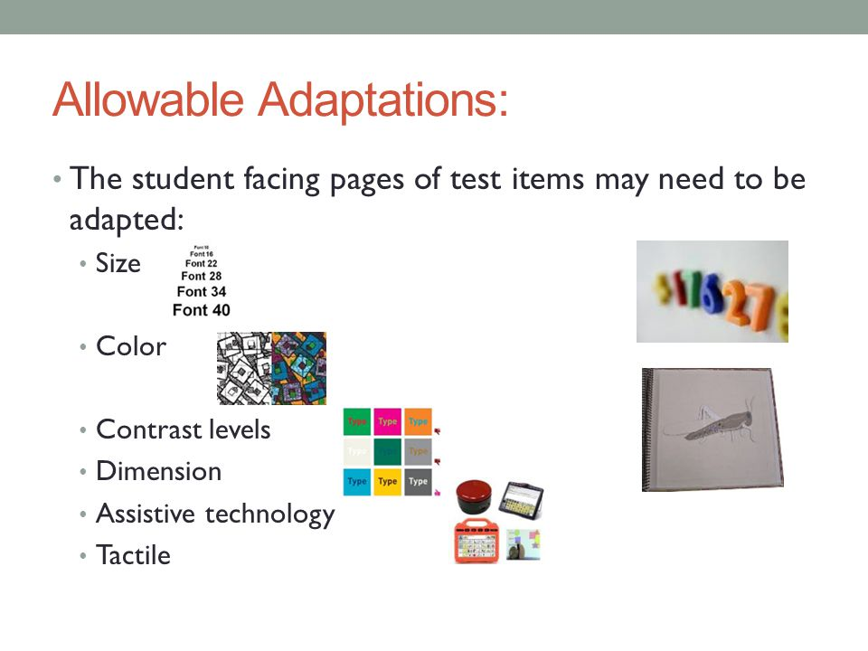 Allowable Adaptations: The student facing pages of test items may need to be adapted: Size Color Contrast levels Dimension Assistive technology Tactil