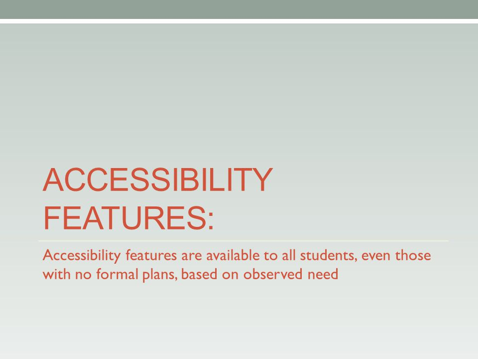 ACCESSIBILITY FEATURES: Accessibility features are available to all students, even those with no formal plans, based on observed need