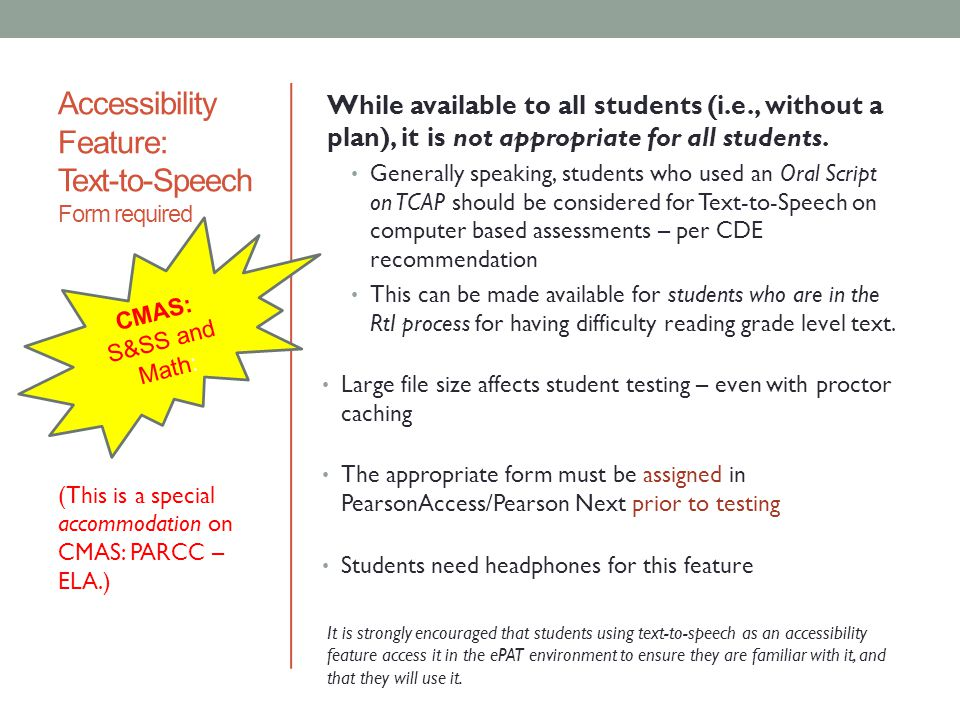 Overview: Accommodations must be based on an individual student's academic need documented in the student's approved IEP, 504, or ELP A master list of all students and their accommodations should be maintained by the SAC and entered into Q (Q will give you a report that can serve as your master list.) Accommodations are available for computer-based (CBT) and paper- based (PBT) administration CMAS: S & SS CMAS: PARCC Students with Plans: IEP 504 ELL