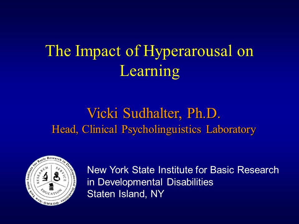 The Impact of Hyperarousal on Learning Vicki Sudhalter, Ph.D. Head, Clinical Psycholinguistics Laboratory New York State Institute for Basic Research