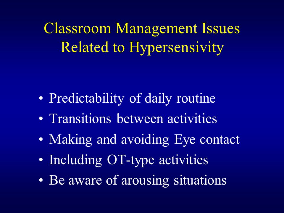 Classroom Management Issues Related to Hypersensivity Predictability of daily routine Transitions between activities Making and avoiding Eye contact I