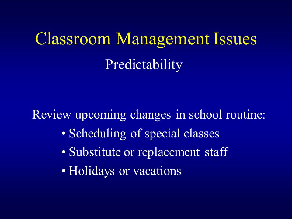 Classroom Management Issues Predictability Review upcoming changes in school routine: Scheduling of special classes Substitute or replacement staff Ho