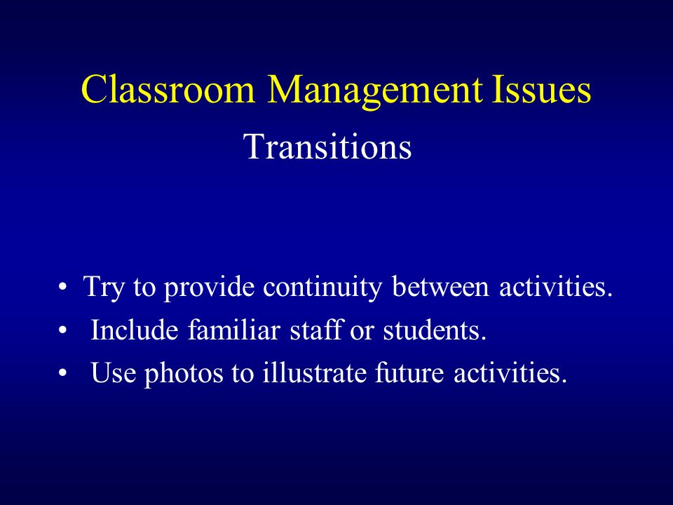 Classroom Management Issues Transitions Try to provide continuity between activities. Include familiar staff or students. Use photos to illustrate fut