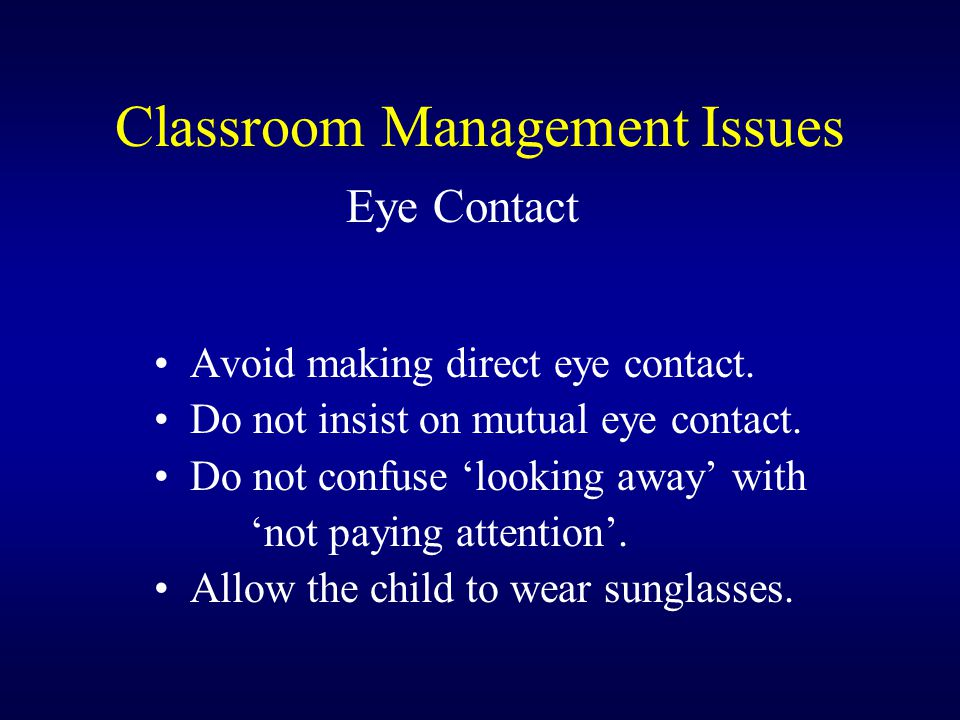 Classroom Management Issues Eye Contact Avoid making direct eye contact.