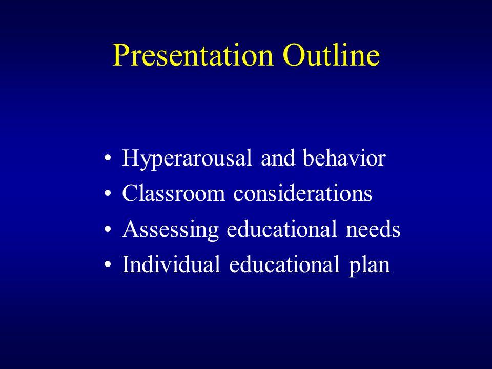 Presentation Outline Hyperarousal and behavior Classroom considerations Assessing educational needs Individual educational plan