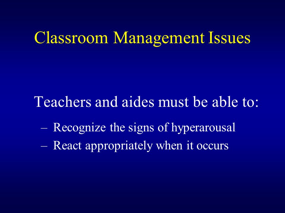 Classroom Management Issues Teachers and aides must be able to: – Recognize the signs of hyperarousal – React appropriately when it occurs
