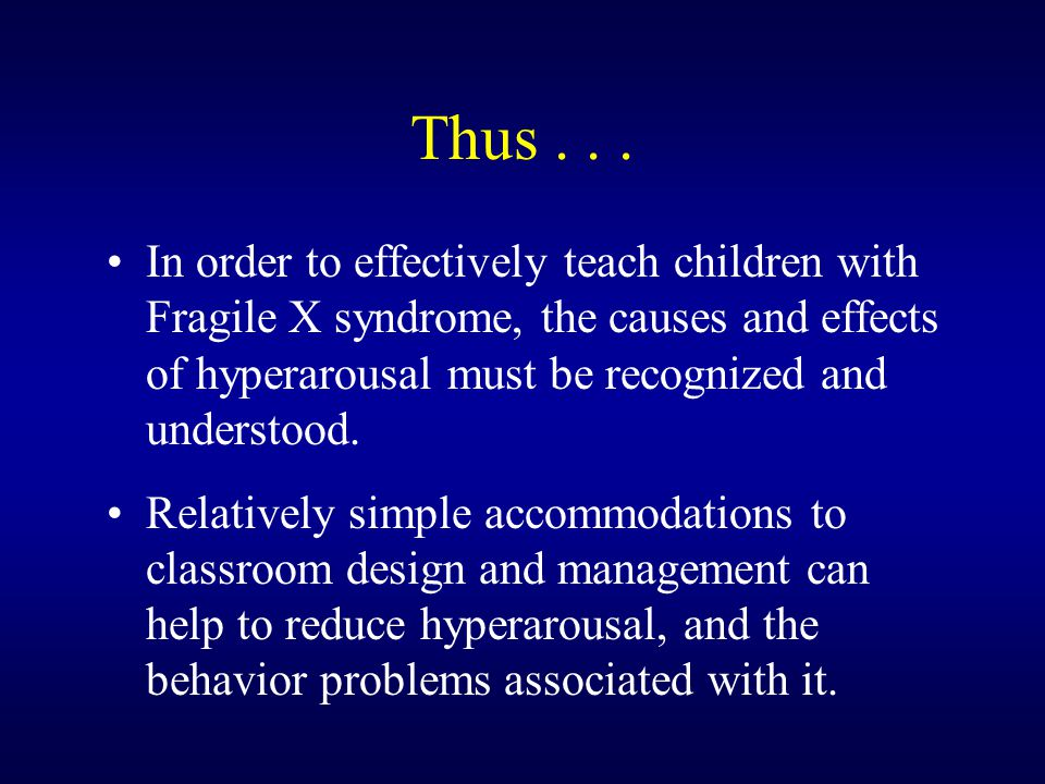 Thus... In order to effectively teach children with Fragile X syndrome, the causes and effects of hyperarousal must be recognized and understood. Rela