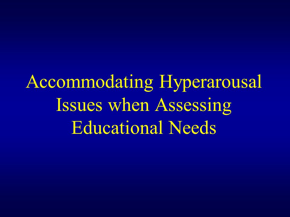 Accommodating Hyperarousal Issues when Assessing Educational Needs