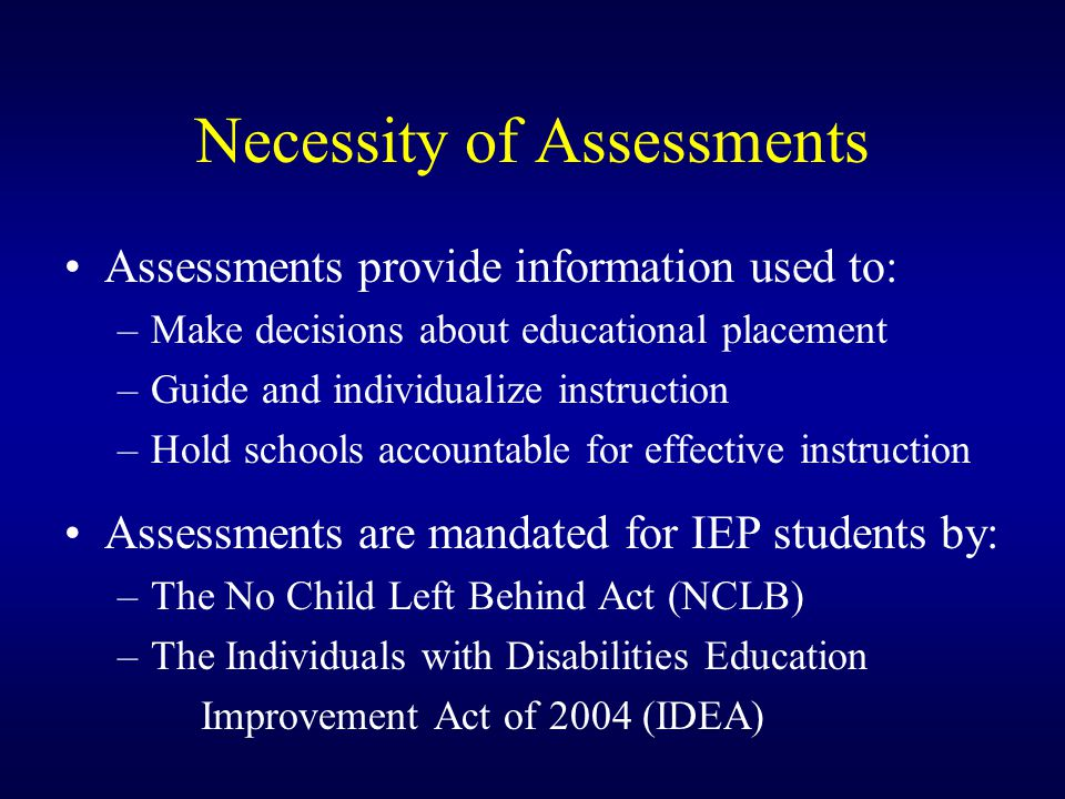 Necessity of Assessments Assessments provide information used to: –Make decisions about educational placement –Guide and individualize instruction –Hold schools accountable for effective instruction Assessments are mandated for IEP students by: –The No Child Left Behind Act (NCLB) –The Individuals with Disabilities Education Improvement Act of 2004 (IDEA)