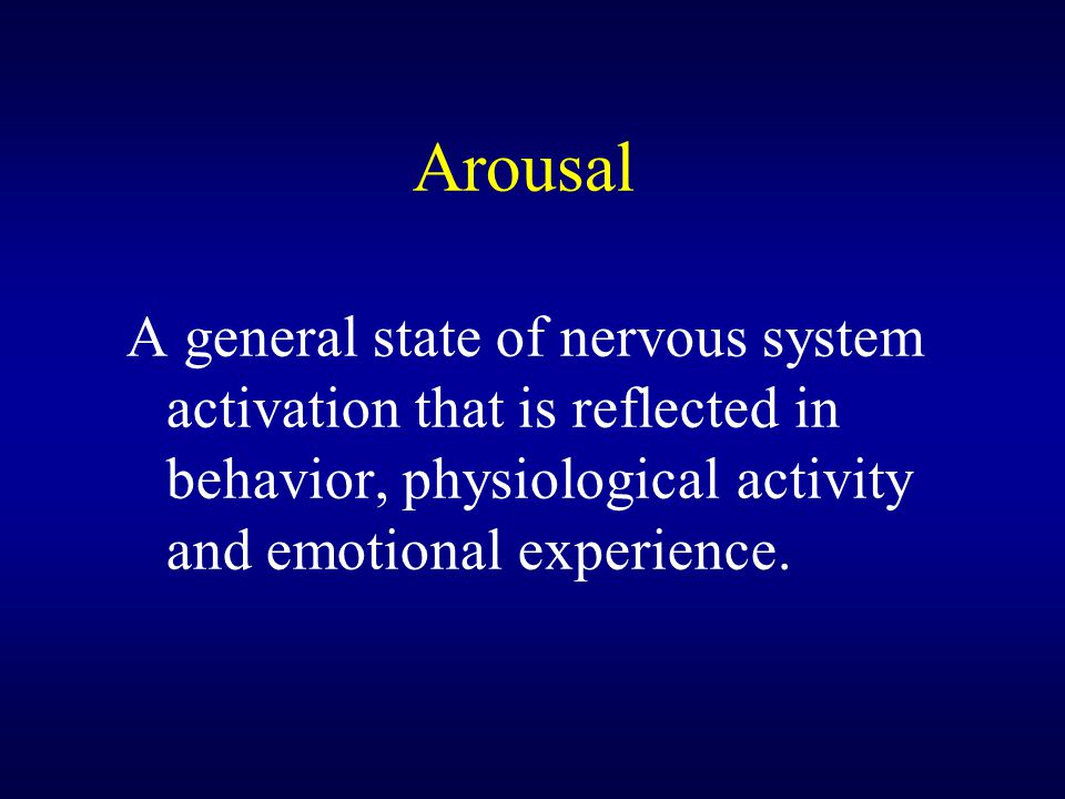 Arousal A general state of nervous system activation that is reflected in behavior, physiological activity and emotional experience.