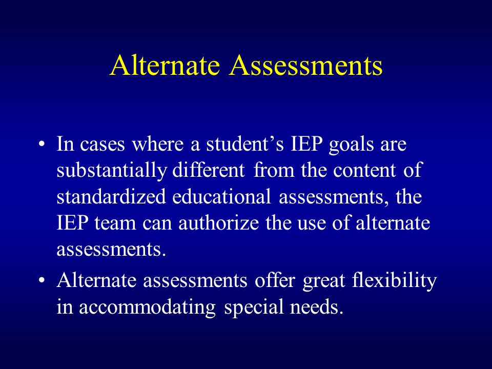 Alternate Assessments In cases where a student's IEP goals are substantially different from the content of standardized educational assessments, the IEP team can authorize the use of alternate assessments.