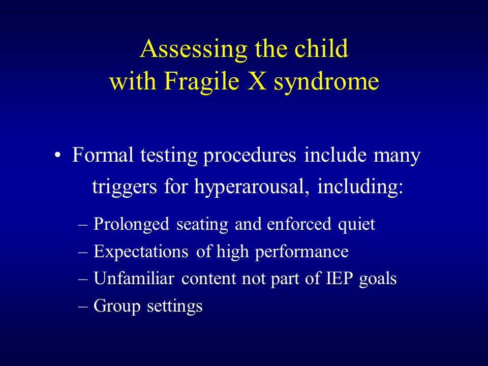 Assessing the child with Fragile X syndrome Formal testing procedures include many triggers for hyperarousal, including: –Prolonged seating and enforced quiet –Expectations of high performance –Unfamiliar content not part of IEP goals –Group settings