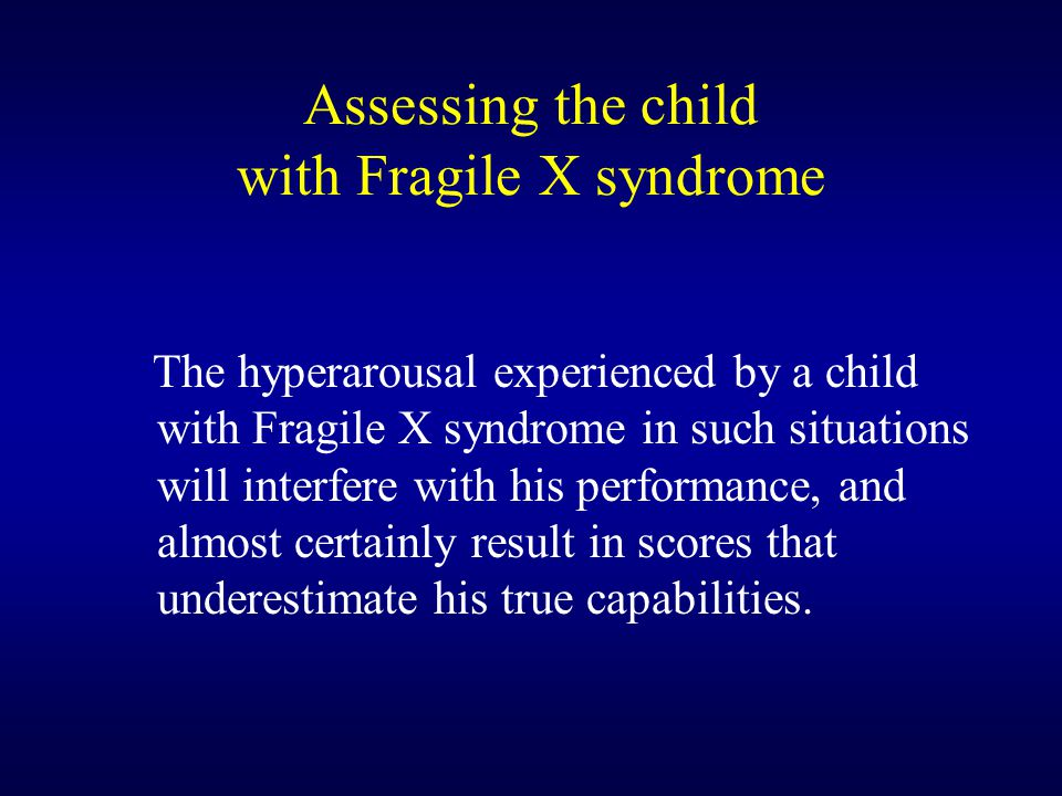 Assessing the child with Fragile X syndrome The hyperarousal experienced by a child with Fragile X syndrome in such situations will interfere with his performance, and almost certainly result in scores that underestimate his true capabilities.